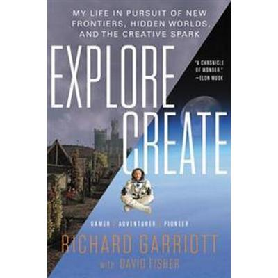 Explore/Create: My Life in Pursuit of New Frontiers, Hidden Worlds, and the Creative Spark (Inbunden, 2017)