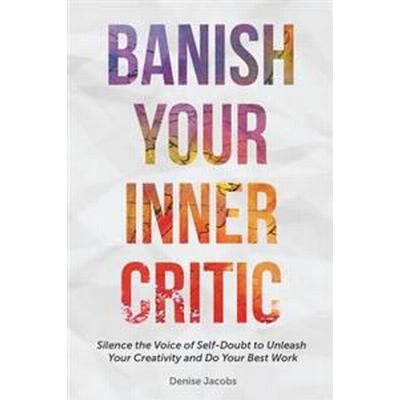 Banish Your Inner Critic: Silence the Voice of Self-Doubt to Unleash Your Creativity and Do Your Best Work (Häftad, 2017)