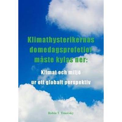 Klimathysterikernas domedagsprofetior måste kylas ner: klimat och miljö ur ett globalt perspektiv (Häftad, 2017)