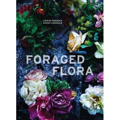 Foraged Flora: A Year of Gathering and Arranging Wild Plants and Flowers (Inbunden, 2016)