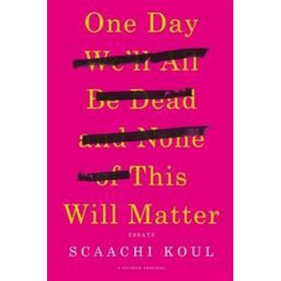 One Day We'll All Be Dead and None of This Will Matter: Essays (Häftad, 2017)