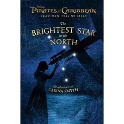 Pirates of the Caribbean: Dead Men Tell No Tales: The Brightest Star in the North: The Adventures of Carina Smyth (Inbunden, 2017)