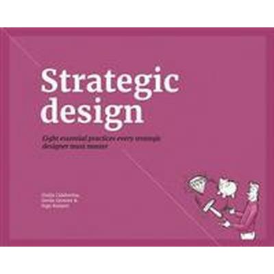 Strategic Design: 8 Essential Practices Every Strategic Designer Must Master (Häftad, 2016)