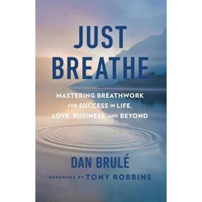 Just Breathe: Mastering Breathwork for Success in Life, Love, Business, and Beyond (Inbunden, 2017)
