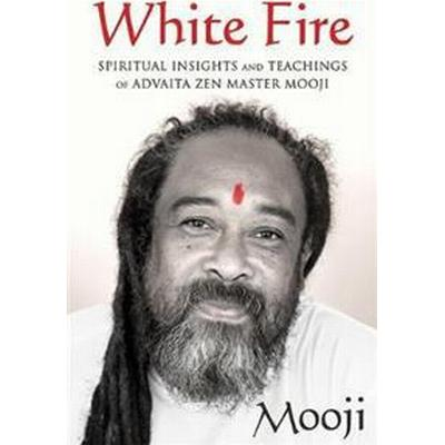 White Fire: Spiritual Insights and Teachings of Advaita Zen Master Mooji (Häftad, 2017)