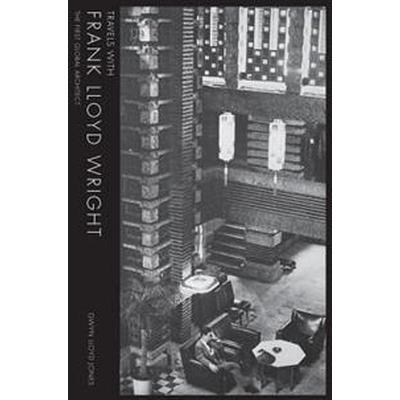 Travels with Frank Lloyd Wright: The First Global Architect (Inbunden, 2017)
