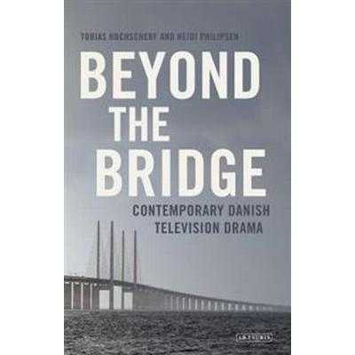 Beyond the Bridge: Contemporary Danish Television Drama (Inbunden, 2017)