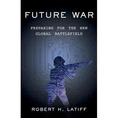 Future War: Preparing for the New Global Battlefield (Inbunden, 2017)
