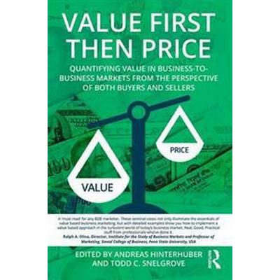 Value First Then Price: Quantifying Value in Business to Business Markets from the Perspective of Both Buyers and Sellers (Häftad, 2016)