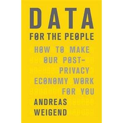 Data for the People: How to Make Our Post-Privacy Economy Work for You (Inbunden, 2017)