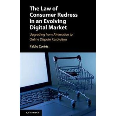 The Law of Consumer Redress in an Evolving Digital Market: Upgrading from Alternative to Online Dispute Resolution (Inbunden, 2017)