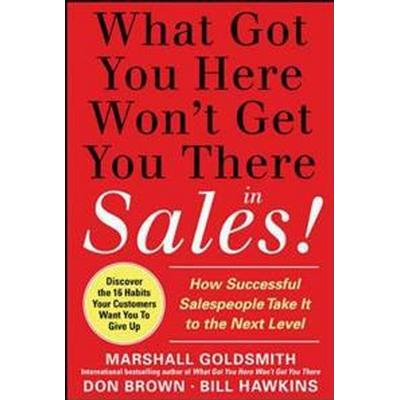 What Got You Here Won't Get You There in Sales! (Inbunden, 2011)