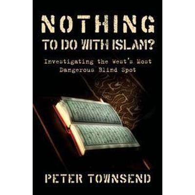 Nothing to Do with Islam?: Investigating the West's Most Dangerous Blind Spot (Häftad, 2016)