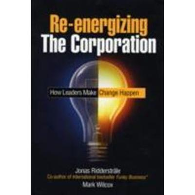 Re-Energizing the Corporation: How Leaders Make Change Happen (Inbunden, 2008)