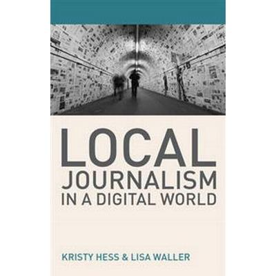 Local Journalism in a Digital World: Theory and Practice in the Digital Age (Häftad, 2016)