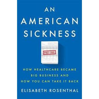 An American Sickness: How Healthcare Became Big Business and How You Can Take It Back (Inbunden, 2017)