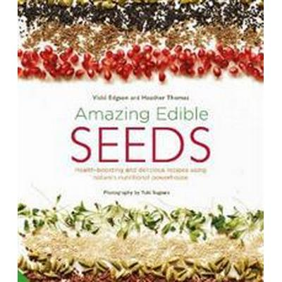 Amazing Edible Seeds: Health-Boosting and Delicious Recipes Using Nature's Nutritional Powerhouse (Inbunden, 2017)