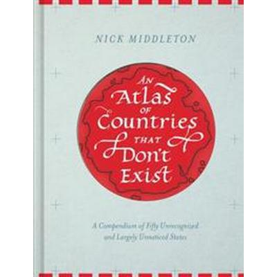 An Atlas of Countries That Don't Exist: A Compendium of Fifty Unrecognized and Largely Unnoticed States (Inbunden, 2017)