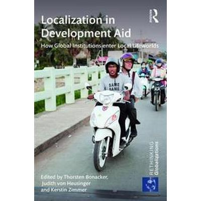 Localization in Development Aid: How Global Institutions Enter Local Lifeworlds (Inbunden, 2016)
