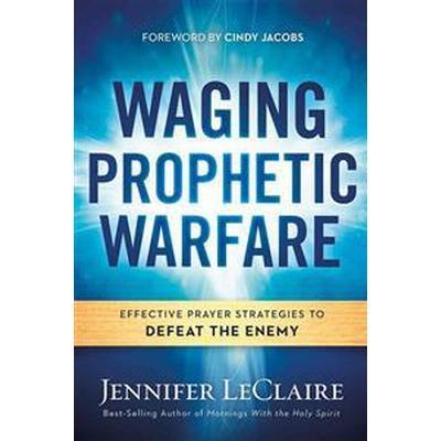 Waging Prophetic Warfare: Effective Prayer Strategies to Defeat the Enemy (Häftad, 2016)