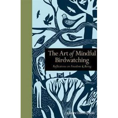 The Art of Mindful Birdwatching: Reflections on Freedom & Being (Inbunden, 2017)