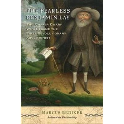 Fearless benjamin lay - the quaker dwarf who became the first revolutionary (Inbunden, 2017)