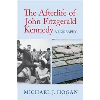 The Afterlife of John Fitzgerald Kennedy: A Biography (Inbunden, 2017)