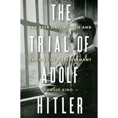 The Trial of Adolf Hitler: The Beer Hall Putsch and the Rise of Nazi Germany (Inbunden, 2017)