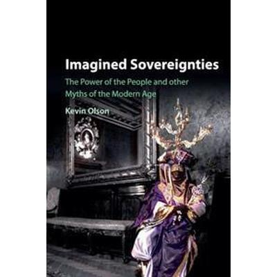 Imagined Sovereignties: The Power of the People and Other Myths of the Modern Age (Häftad, 2017)