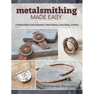 Metalsmithing Made Easy: A Practical Guide to Cold Connections, Simple Soldering, Stone Setting, and More! (Häftad, 2016)