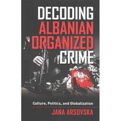 Decoding Albanian Organized Crime: Culture, Politics, and Globalization (Häftad, 2015)