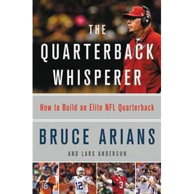 The Quarterback Whisperer: How to Build an Elite NFL Quarterback (Inbunden, 2017)