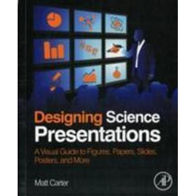 Designing Science Presentations: A Visual Guide to Figures, Papers, Slides, Posters, and More (Häftad, 2013)