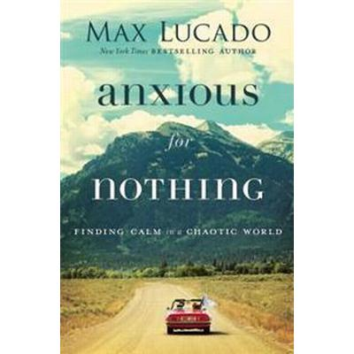 Anxious for Nothing: Finding Calm in a Chaotic World (Inbunden, 2017)