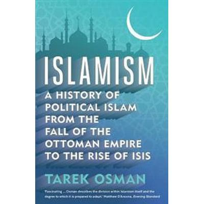 Islamism: A History of Political Islam from the Fall of the Ottoman Empire to the Rise of Isis (Häftad, 2017)