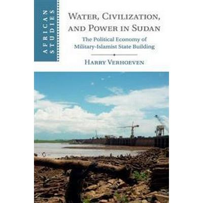 Water, Civilisation and Power in Sudan: The Political Economy of Military-Islamist State Building (Häftad, 2017)