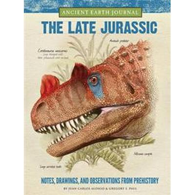 Ancient Earth Journal: The Late Jurassic: Notes, Drawings, and Observations from Prehistory (Inbunden, 2016)