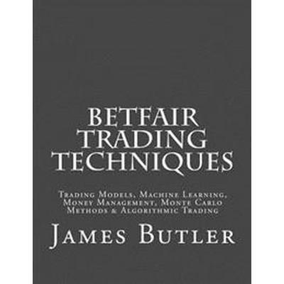 Betfair Trading Techniques: Trading Models, Machine Learning, Money Management, Monte Carlo Methods & Algorithmic Trading (Häftad, 2016)