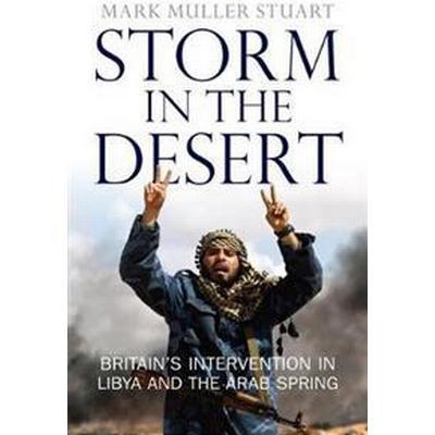 Storm in the Desert: Britain's Intervention in Libya and the Arab Spring (Inbunden, 2018)