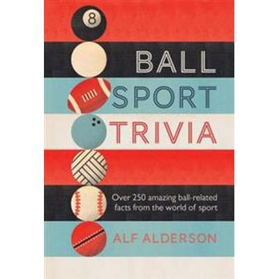 Ball Sport Trivia: Amazing Facts from the World of Ball Sports--From Football to Golf and Everything in Between (Inbunden, 2016)