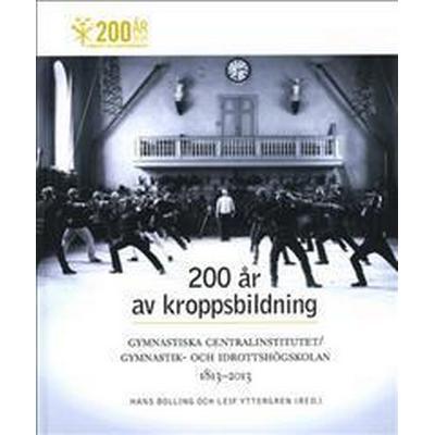 200 år av kroppsbildning: Gymnastiska centralinstitutet - Gymnastik- och idrottshögskolan 1813-2013 (Inbunden, 2013)