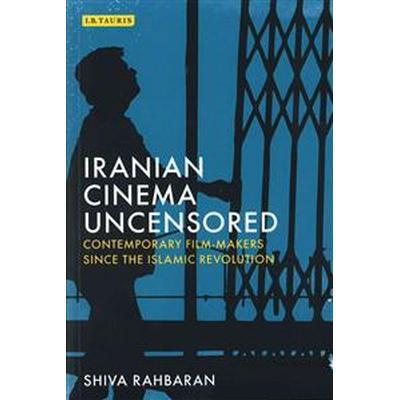 Iranian Cinema Uncensored: Contemporary Film-Makers Since the Islamic Revolution (Häftad, 2016)
