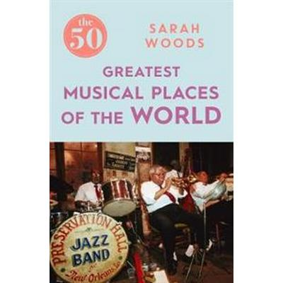 The 50 Greatest Musical Places of the World (Häftad, 2017)