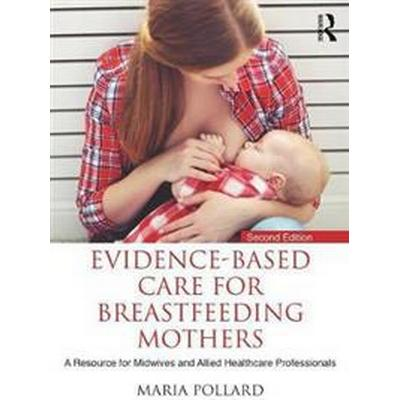 Evidence-Based Care for Breastfeeding Mothers: A Resource for Midwives and Allied Healthcare Professionals (Häftad, 2017)