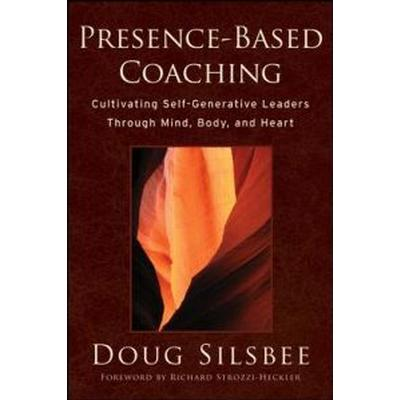 Presence-Based Coaching: Cultivating Self-Generative Leaders Through Mind, Body, and Heart (Inbunden, 2008)