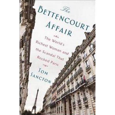 The Bettencourt Affair: The World's Richest Woman and the Scandal That Rocked Paris (Inbunden, 2017)