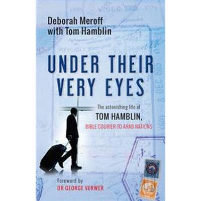 Under Their Very Eyes: The Astonishing Life of Tom Hamblin, Bible Courier to Arab Nations (Häftad, 2016)