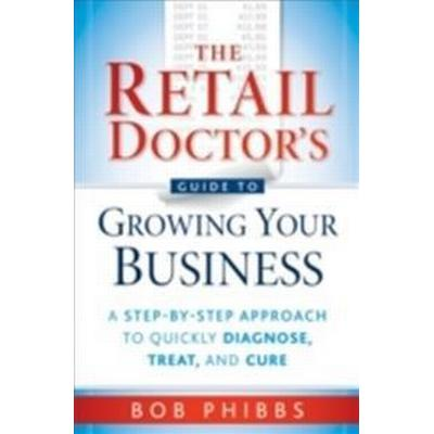 The Retail Doctor's Guide to Growing Your Business: A Step-By-Step Approach to Quickly Diagnose, Treat, and Cure (Häftad, 2010)
