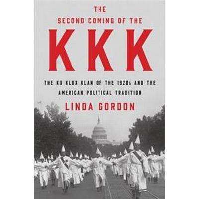 The Second Coming of the KKK: The Ku Klux Klan of the 1920s and the American Political Tradition (Inbunden, 2017)