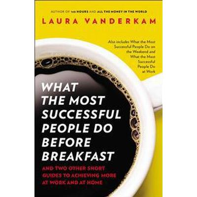 What the Most Successful People Do Before Breakfast: And Two Other Short Guides to Achieving More at Work and at Home (Häftad, 2013)